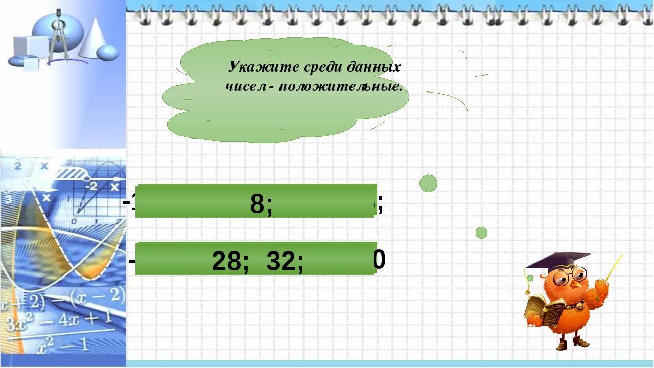 Укажите среди данных чисел - положительные. -16; -26; 28; 32; 0 -15; -2; -17;...