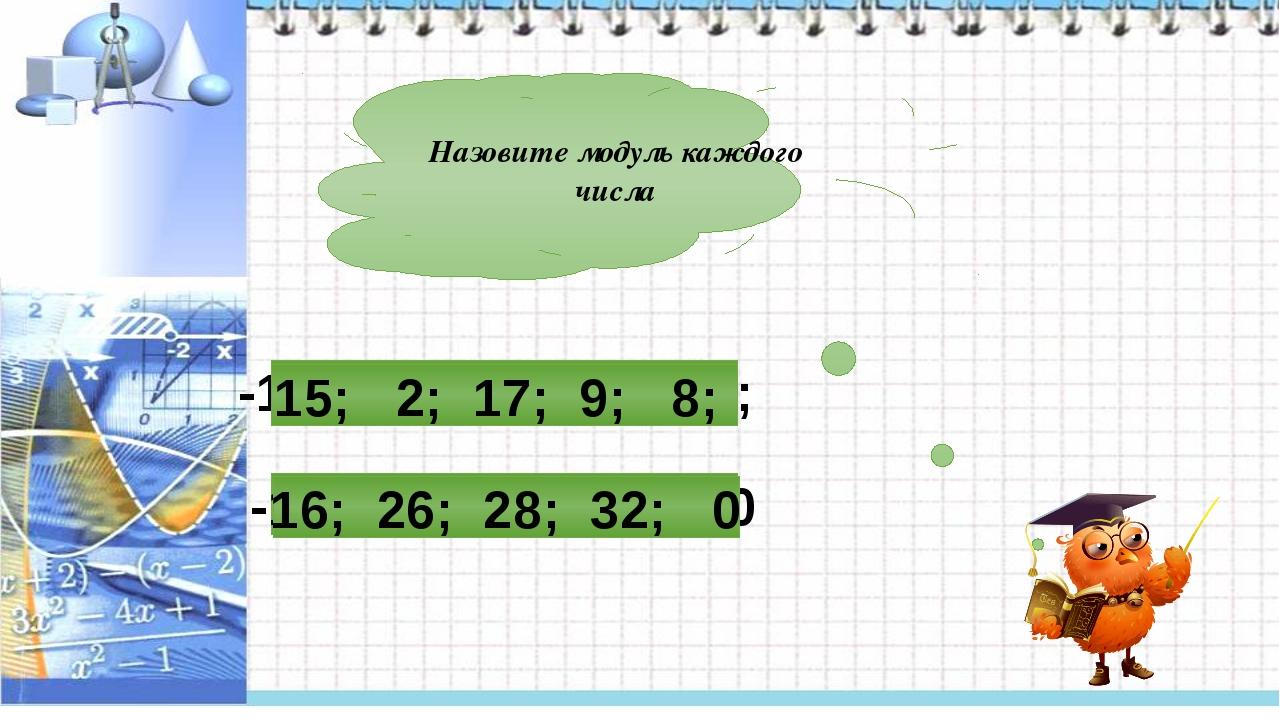 Назовите модуль каждого числа -16; -26; 28; 32; 0 -15; -2; -17; -9; 8; 15; 2;...
