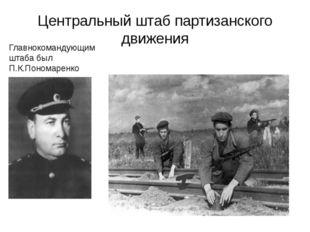 Центральный штаб партизанского движения Главнокомандующим штаба был П.К.Поном