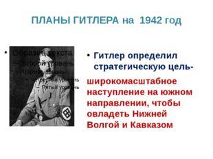 ПЛАНЫ ГИТЛЕРА на 1942 год Гитлер определил стратегическую цель- широкомасштаб