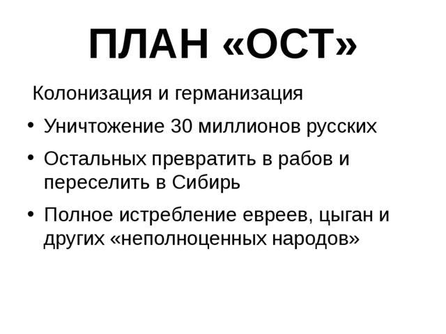 ПЛАН «ОСТ» Колонизация и германизация Уничтожение 30 миллионов русских Осталь...