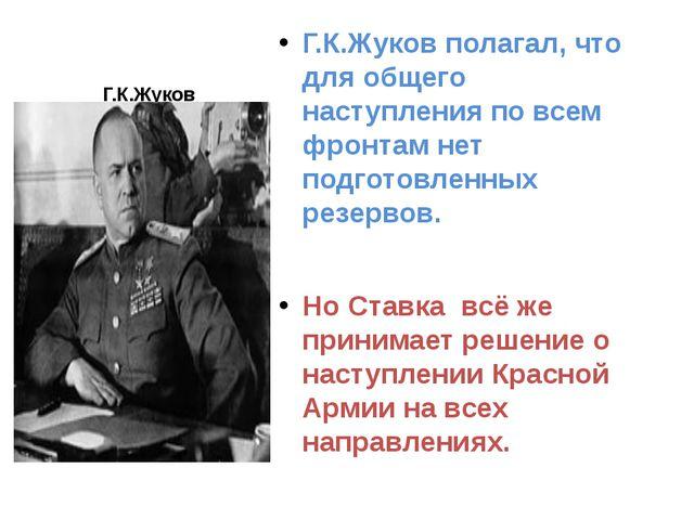 Г.К.Жуков Г.К.Жуков полагал, что для общего наступления по всем фронтам нет п...