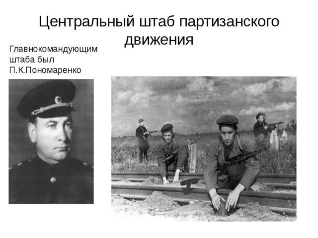 Центральный штаб партизанского движения Главнокомандующим штаба был П.К.Поном...