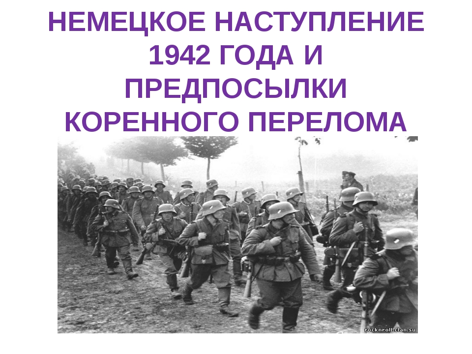 НЕМЕЦКОЕ НАСТУПЛЕНИЕ 1942 ГОДА И ПРЕДПОСЫЛКИ КОРЕННОГО ПЕРЕЛОМА