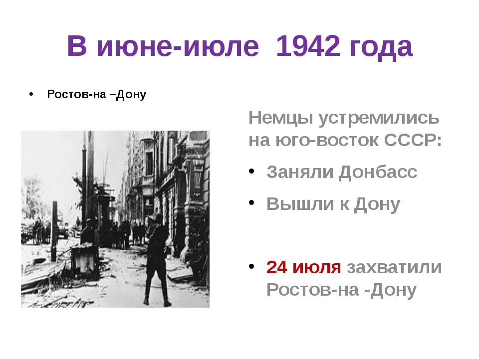 В июне-июле 1942 года Ростов-на –Дону Немцы устремились на юго-восток СССР: З...