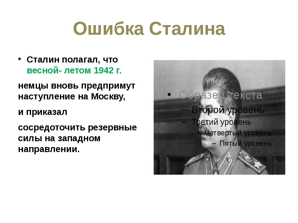 Ошибка Сталина Сталин полагал, что весной- летом 1942 г. немцы вновь предприм...
