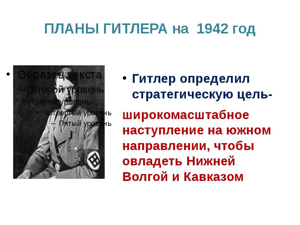 ПЛАНЫ ГИТЛЕРА на 1942 год Гитлер определил стратегическую цель- широкомасштаб...