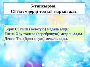 5-тапсырма. Сөйлемдерді толықтырып жаз. Серік Сәпиев (золотую) медаль алды. Е