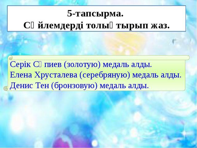 5-тапсырма. Сөйлемдерді толықтырып жаз. Серік Сәпиев (золотую) медаль алды. Е...