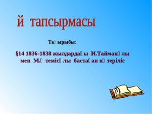 §14 1836-1838 жылдардағы И.Тайманұлы мен М.Өтемісұлы бастаған көтеріліс Тақыр