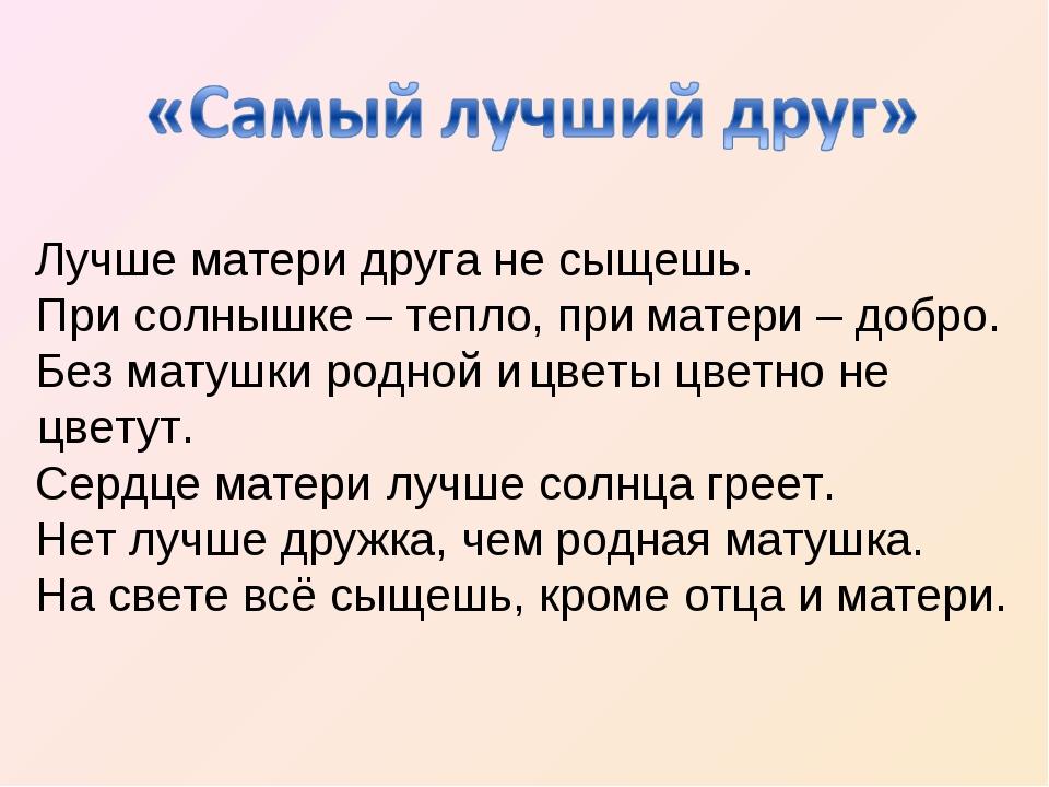Лучше матери При солнышке – тепло, при Без матушки родной и Сердце матери Нет...