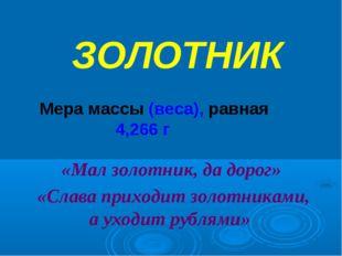 ЗОЛОТНИК Мера массы (веса), равная 4,266 г «Мал золотник, да дорог» «Слава пр