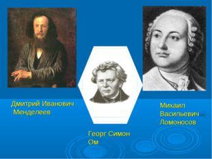 Дмитрий Иванович Менделеев Георг Симон Ом Михаил Васильевич Ломоносов