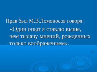Прав был М.В.Ломоносов говоря: «Один опыт я ставлю выше, чем тысячу мнений, р