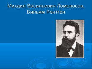 Михаил Васильевич Ломоносов, Вильям Рентген