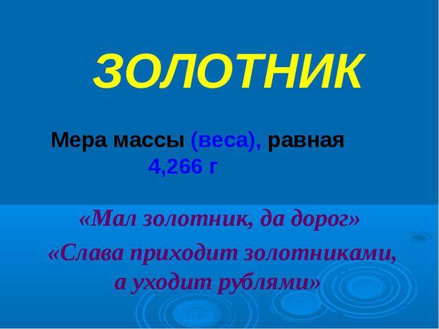 ЗОЛОТНИК Мера массы (веса), равная 4,266 г «Мал золотник, да дорог» «Слава пр...