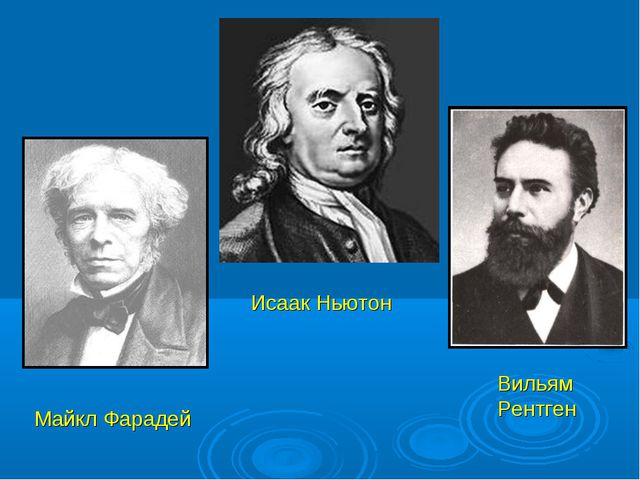 Исаак Ньютон Майкл Фарадей Вильям Рентген