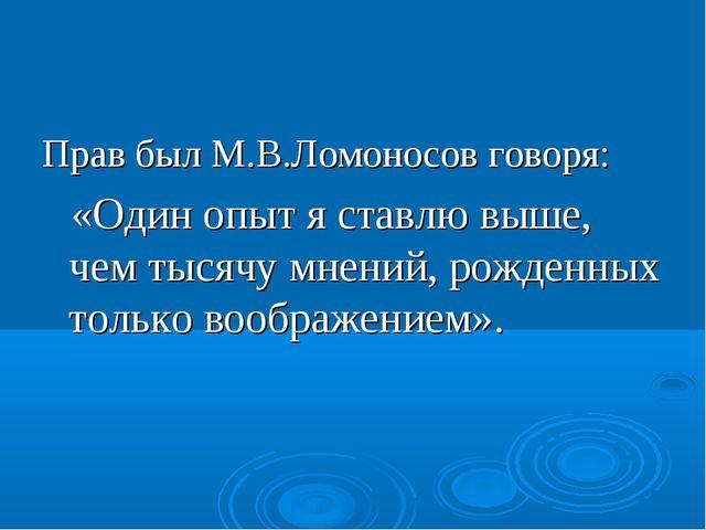 Прав был М.В.Ломоносов говоря: «Один опыт я ставлю выше, чем тысячу мнений, р...