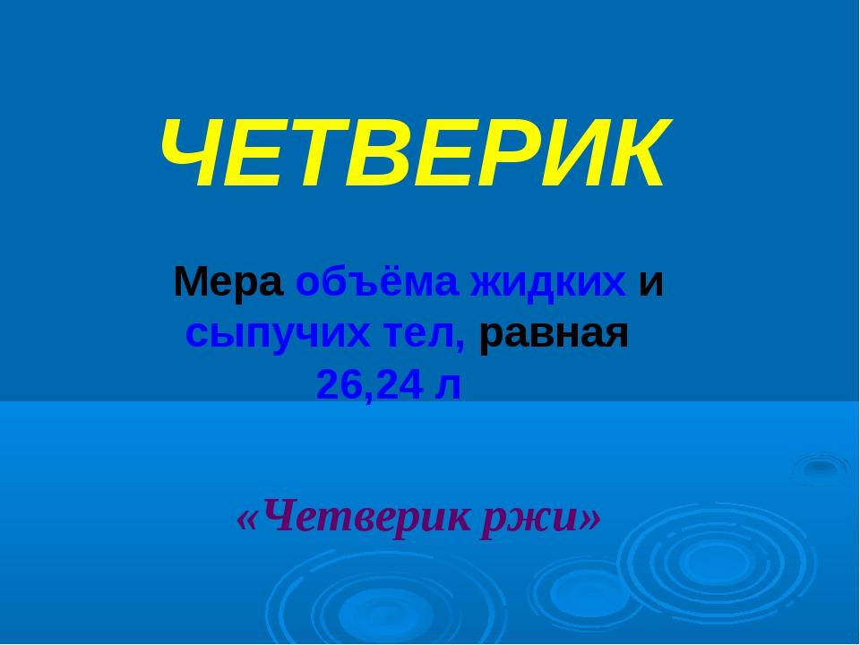 ЧЕТВЕРИК Мера объёма жидких и сыпучих тел, равная 26,24 л «Четверик ржи»