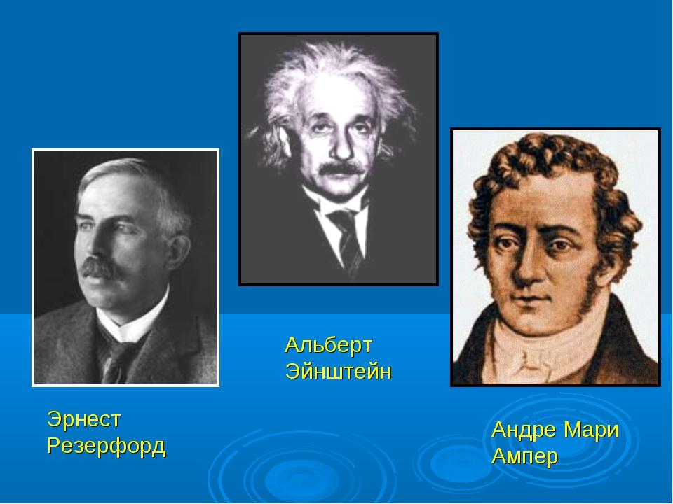 Эрнест Резерфорд Альберт Эйнштейн Андре Мари Ампер
