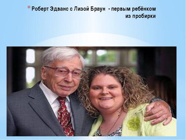 Роберт Эдванс с Лизой Браун - первым ребёнком из пробирки