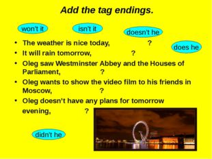 Add the tag endings. The weather is nice today, ? It will rain tomorrow, ? Ol