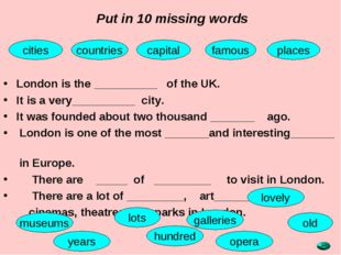 Put in 10 missing words London is the __________ of the UK. It is a very_____