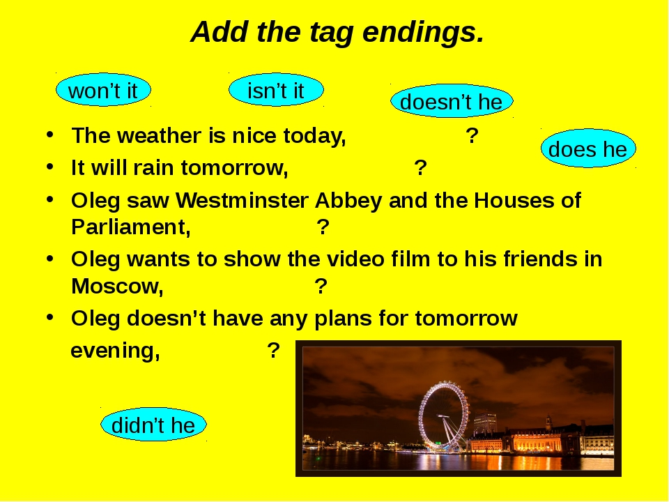 Add the tag endings. The weather is nice today, ? It will rain tomorrow, ? Ol...
