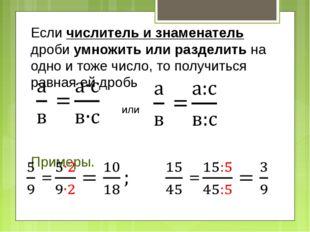 Если числитель и знаменатель дроби умножить или разделить на одно и тоже числ