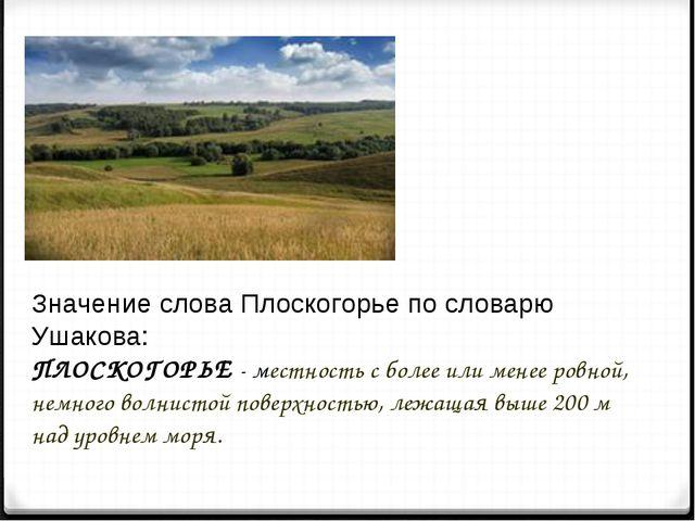 Значение слова Плоскогорье по словарю Ушакова: ПЛОСКОГОРЬЕ - местность с боле...