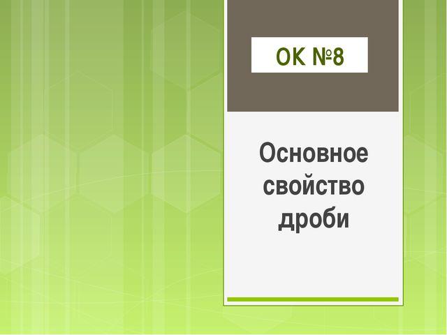 ОК №8 Основное свойство дроби