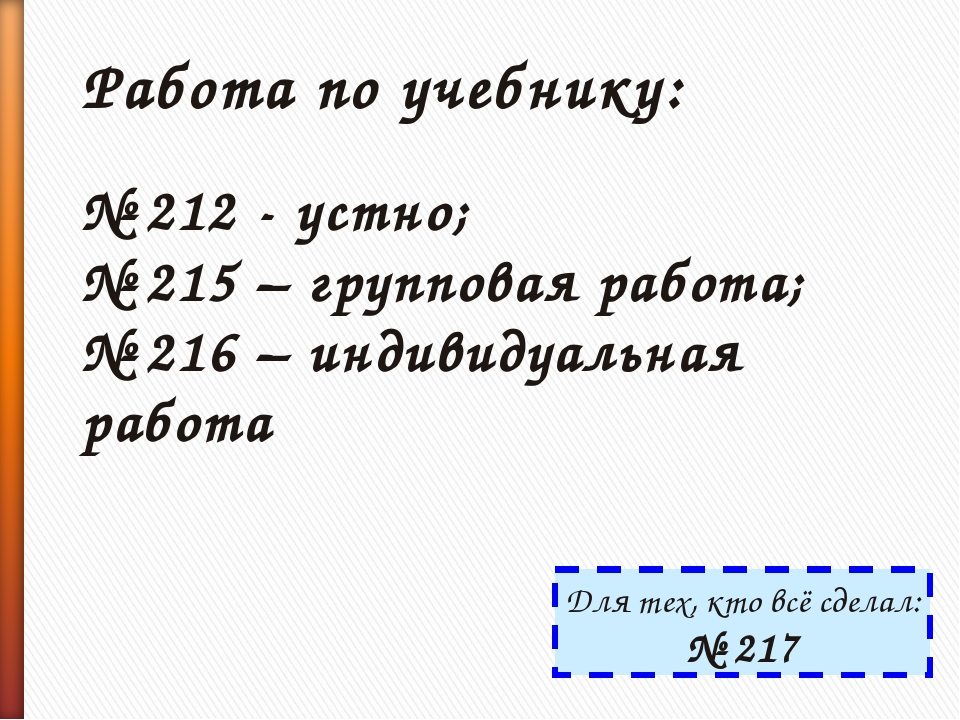 Работа по учебнику: № 212 - устно; № 215 – групповая работа; № 216 – индивиду...