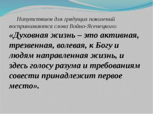 Напутствием для грядущих поколений воспринимаются слова Войно-Ясенецкого: «