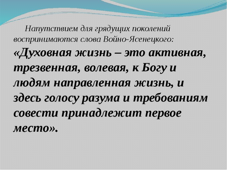 Напутствием для грядущих поколений воспринимаются слова Войно-Ясенецкого: «...