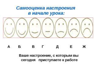 Самооценка настроения в начале урока: А Б В Г Д Е Ж Ваше настроение, с которы