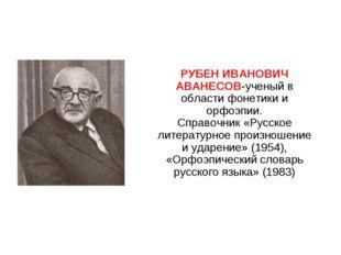 РУБЕН ИВАНОВИЧ АВАНЕСОВ-ученый в области фонетики и орфоэпии. Справочник «Ру
