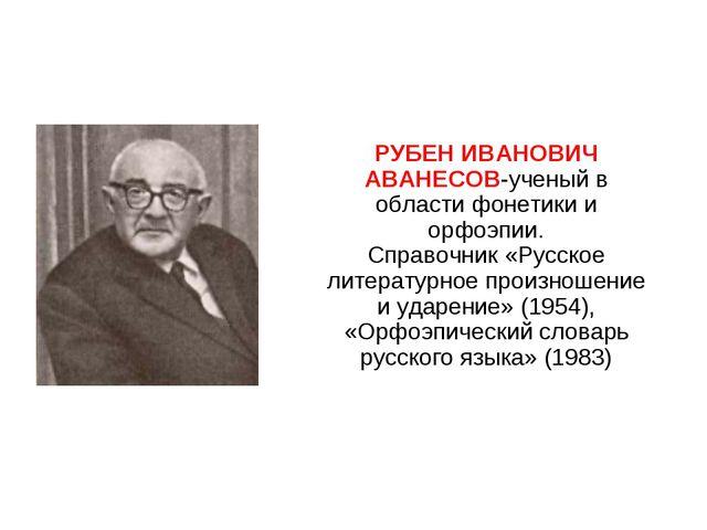 РУБЕН ИВАНОВИЧ АВАНЕСОВ-ученый в области фонетики и орфоэпии. Справочник «Ру...