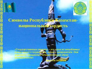 Символы Республики Казахстан- национальная гордость «Государственные символы