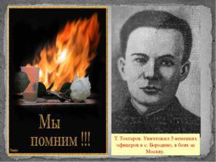 Т. Тохтаров. Уничтожил 5 немецких офицеров в с. Бородино, в боях за Москву.