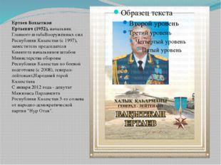 Ертаев Бахытжан Ертаевич(1952), начальник Главного штабаВооружённых сил Рес