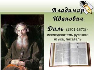 Владимир Иванович Даль (1801-1872) - исследователь русского языка, писатель