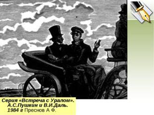 . Серия «Встреча с Уралом». А.С.Пушкин и В.И.Даль. 1984 г Преснов А Ф.
