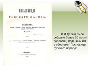 """В.И.Далем было собрано более 30 тысяч пословиц, изданных им в сборнике """"Посл"""