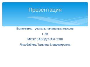 Выполнила учитель начальных классов I КК МКОУ ЗАВОДСКАЯ СОШ Лихобабина Татьян