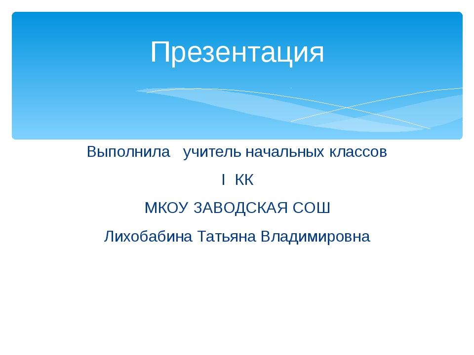 Выполнила учитель начальных классов I КК МКОУ ЗАВОДСКАЯ СОШ Лихобабина Татьян...