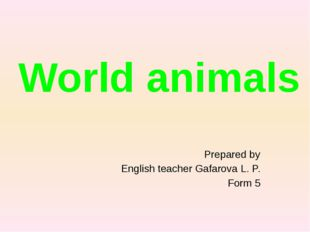 Prepared by English teacher Gafarova L. P. Form 5 World animals
