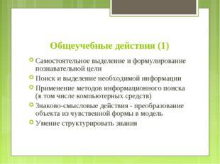 Общеучебные действия (1) Самостоятельное выделение и формулирование познавате