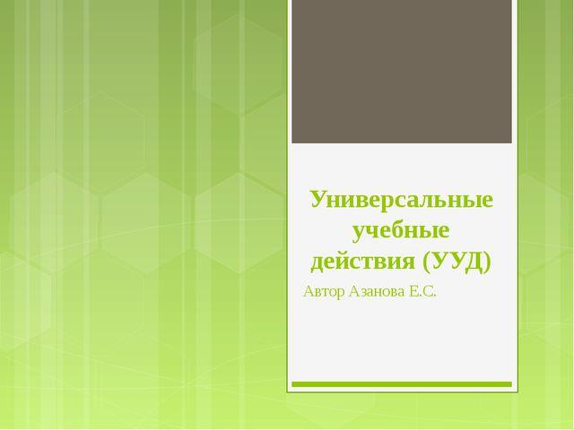 Универсальные учебные действия (УУД) Автор Азанова Е.С.