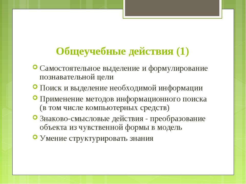 Общеучебные действия (1) Самостоятельное выделение и формулирование познавате...