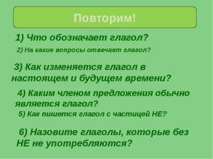 1) Что обозначает глагол? Повторим! 2) На какие вопросы отвечает глагол? 3)